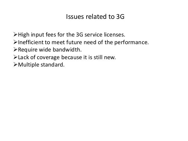 Issues related to 3G High input fees for the 3G service licenses. Inefficient to meet future need of the performance. R...
