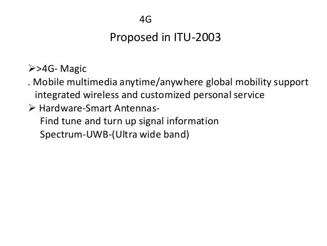 4G Proposed in ITU-2003 >4G- Magic . Mobile multimedia anytime/anywhere global mobility support integrated wireless and c...