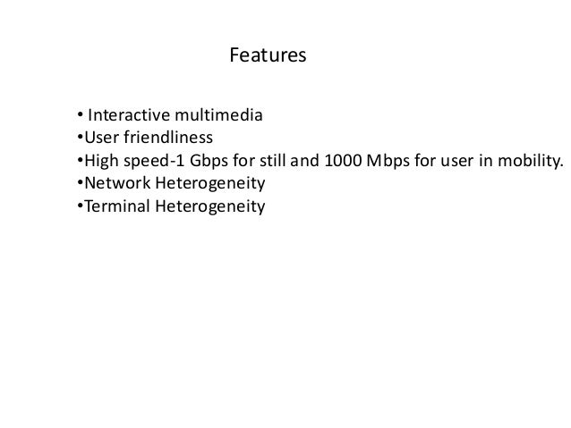 Features • Interactive multimedia •User friendliness •High speed-1 Gbps for still and 1000 Mbps for user in mobility. •Net...