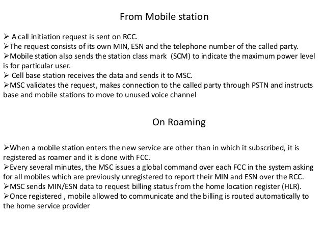 From Mobile station  A call initiation request is sent on RCC. The request consists of its own MIN, ESN and the telephon...