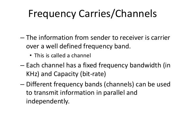 Frequency Carries/Channels – The information from sender to receiver is carrier over a well defined frequency band. • This...