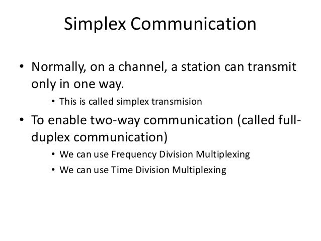 Simplex Communication • Normally, on a channel, a station can transmit only in one way. • This is called simplex transmisi...