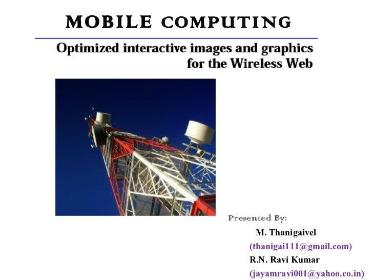 MOBILE  COMPUTING Presented By: M. Thanigaivel (thanigai111@gmail.com) R.N. Ravi Kumar (jayamravi001@yahoo.co.in)