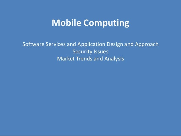 Mobile ComputingSoftware Services and Application Design and Approach                    Security Issues             Marke...