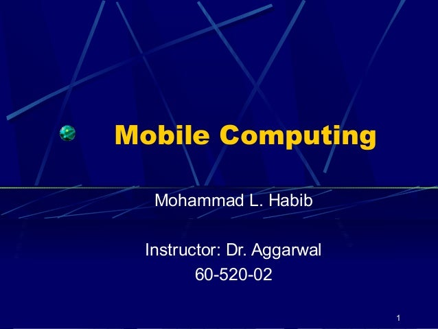 Mobile Computing  Mohammad L. Habib Instructor: Dr. Aggarwal        60-520-02                            1