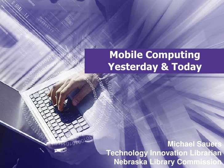 Mobile Computing Yesterday & Today<br />Michael SauersTechnology Innovation LibrarianNebraska Library Commission<br />