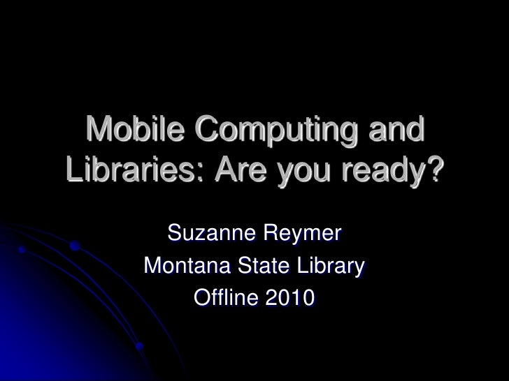 Mobile Computing and Libraries: Are you ready?       Suzanne Reymer      Montana State Library          Offline 2010