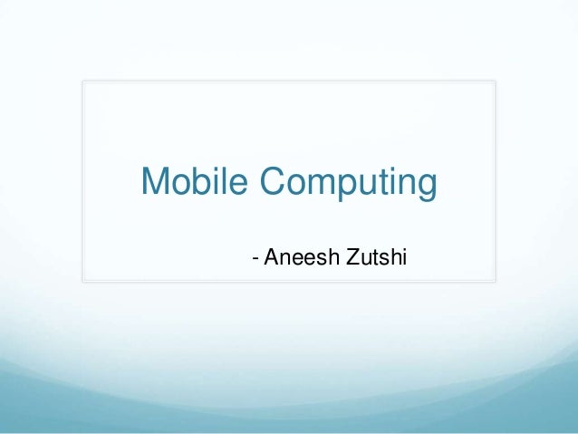 Mobile Computing     - Aneesh Zutshi