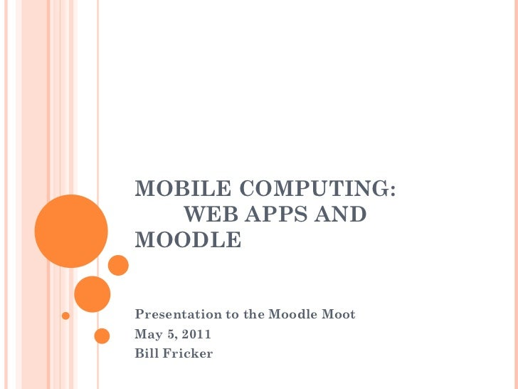 MOBILE COMPUTING:    WEB APPS AND MOODLE Presentation to the Moodle Moot May 5, 2011 Bill Fricker