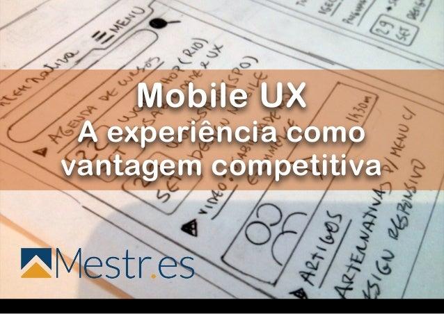 ! ! ! ! ! ! ! ! ! ! ! ! ! ! ! ! Mobile UX  A experiência como vantagem competitiva