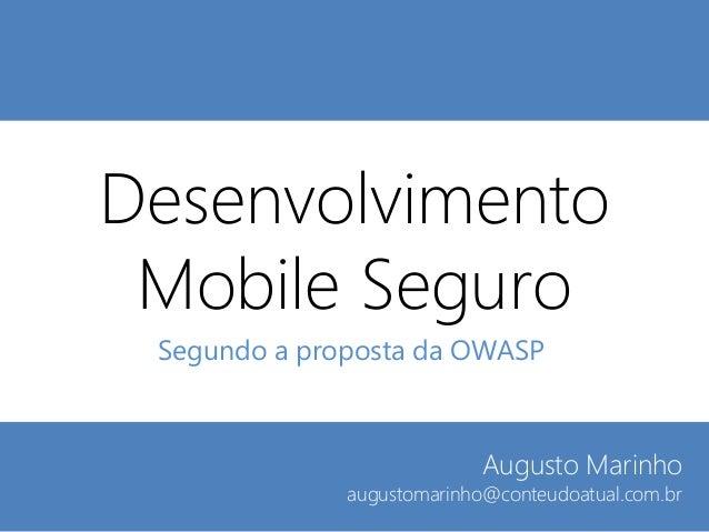 Desenvolvimento Mobile Seguro Segundo a proposta da OWASP  Augusto Marinho  augustomarinho@conteudoatual.com.br