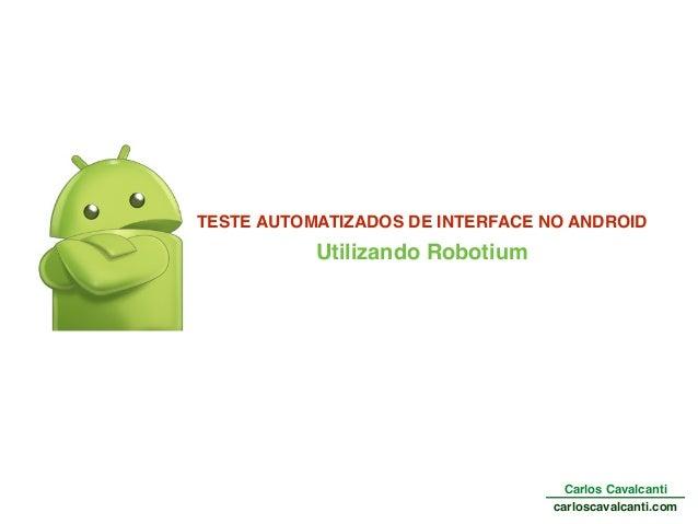 Utilizando Robotium Carlos Cavalcanti carloscavalcanti.com TESTE AUTOMATIZADOS DE INTERFACE NO ANDROID