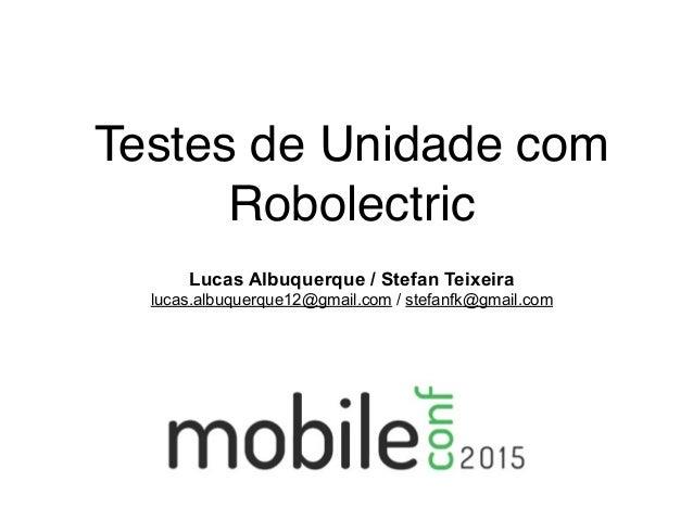 Testes de Unidade com Robolectric Lucas Albuquerque / Stefan Teixeira lucas.albuquerque12@gmail.com / stefanfk@gmail.com