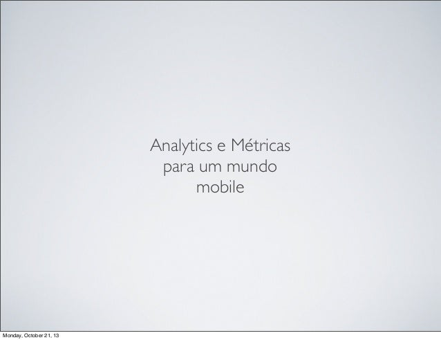 Analytics e Métricas para um mundo mobile  Monday, October 21, 13