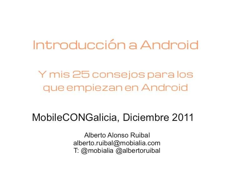 Introducción a Android Y mis 25 consejos para los  que empiezan en AndroidMobileCONGalicia, Diciembre 2011           Alber...