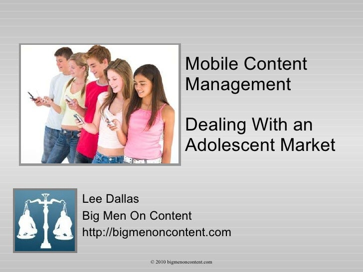 Mobile Content Management Dealing With an Adolescent Market Lee Dallas Big Men On Content http://bigmenoncontent.com