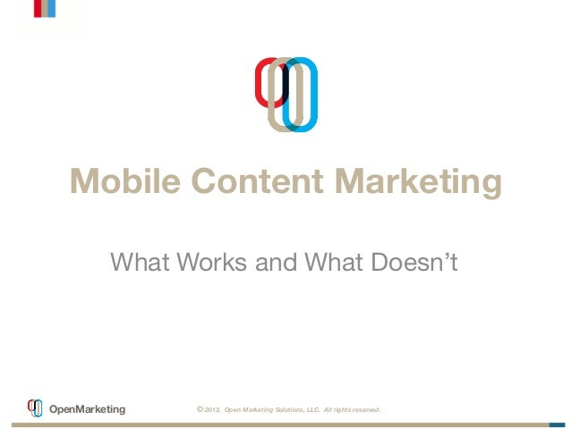 © 2013. Open Marketing Solutions, LLC. All rights reserved. OpenMarketing Mobile Content Marketing What Works and What Doe...