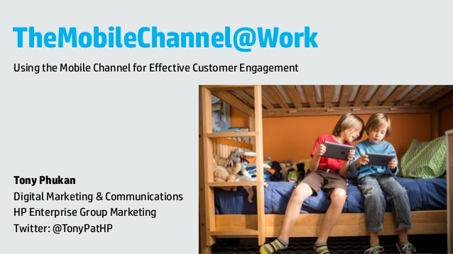 TheMobileChannel@Work Using the Mobile Channel for Effective Customer Engagement Tony Phukan Digital Marketing & Communica...
