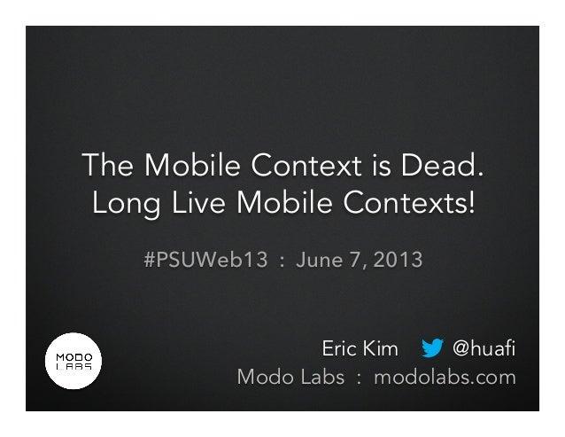 The Mobile Context is Dead.Long Live Mobile Contexts!#PSUWeb13 : June 7, 2013Eric Kim @huafiModo Labs : modolabs.com