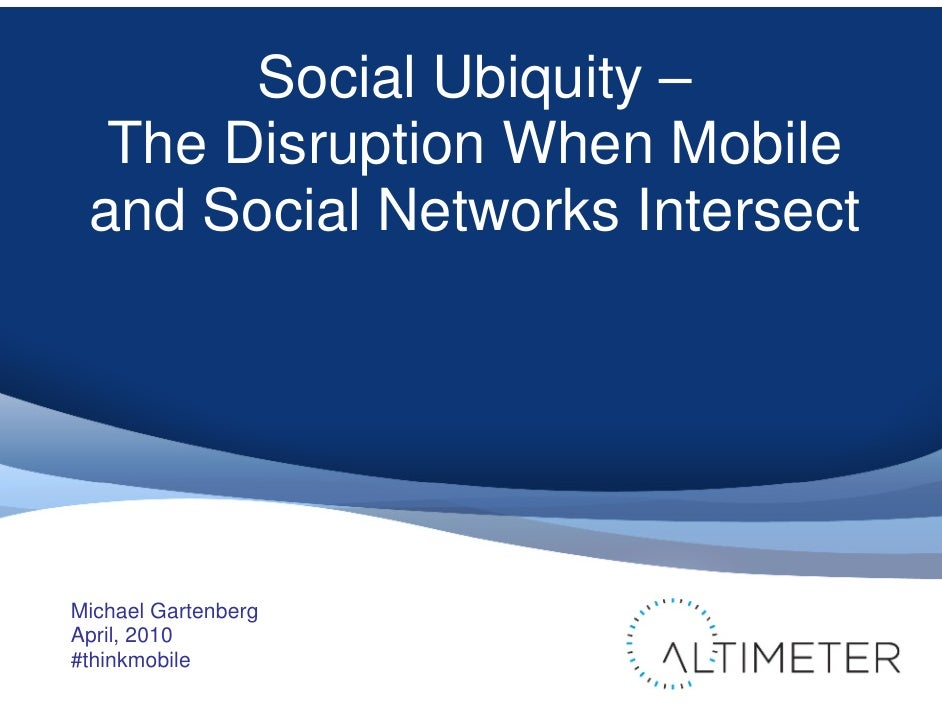 Social Ubiquity –   The Disruption When Mobile  and Social Networks Intersect     Michael Gartenberg April, 2010 #thinkmob...