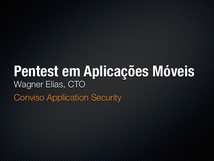 Pentest em Aplicações MóveisWagner Elias, CTOConviso Application Security