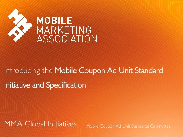 Introducing the Mobile Coupon Ad Unit StandardInitiative and Specification		MMA Global Initiatives		Mobile Coupon Ad Unit S...