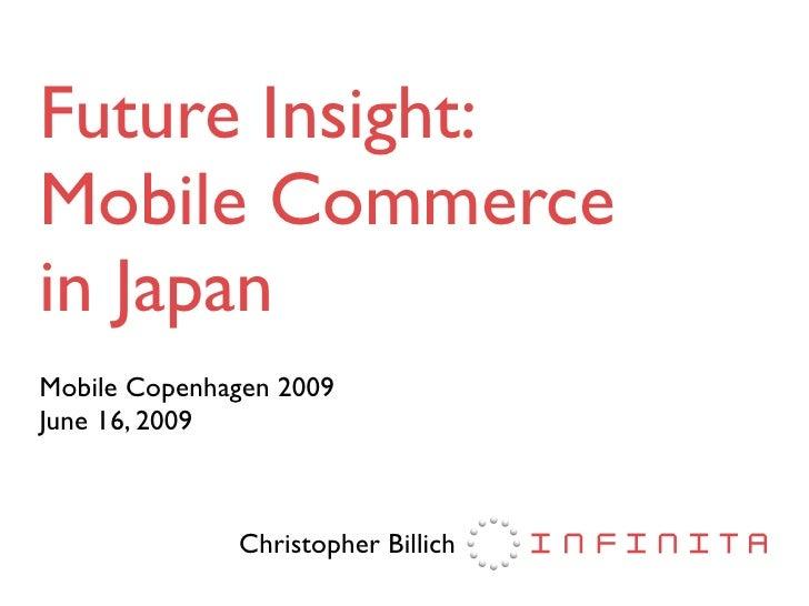 Future Insight: Mobile Commerce in Japan Mobile Copenhagen 2009 June 16, 2009                  Christopher Billich