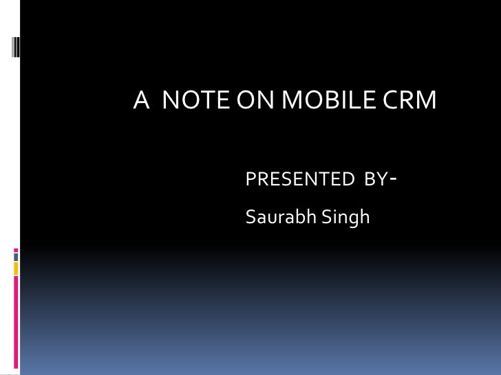A  NOTE ON MOBILE CRM<br />PRESENTED  BY-<br />Saurabh Singh<br />
