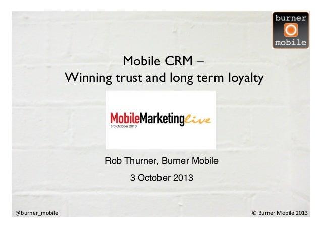 ©  Burner  Mobile  2013  @burner_mobile   Rob Thurner, Burner Mobile! 3 October 2013! Mobile CRM –  Winning tru...