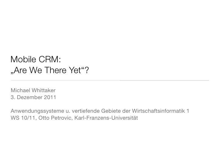 """Mobile CRM:""""Are We There Yet""""?Michael Whittaker3. Dezember 2011Anwendungssysteme u. vertiefende Gebiete der Wirtschaftsinf..."""