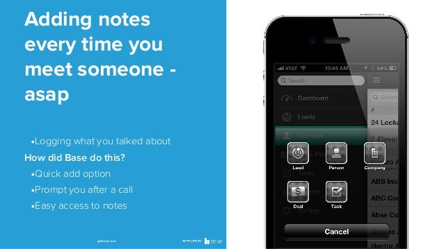Adding notes every time you meet someone asap •Logging what you talked about How did Base do this?  •Quick add option •Pro...