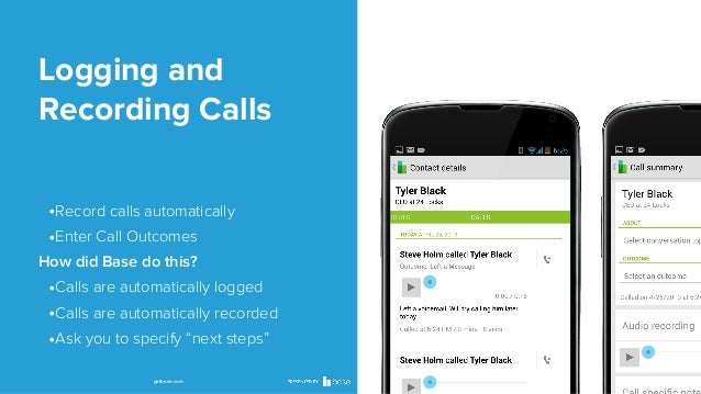 Logging and Recording Calls •Record calls automatically •Enter Call Outcomes How did Base do this?  •Calls are automatical...