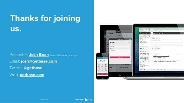 Thanks for joining us. Presenter: Josh Bean Product Marketing Manager Email: josh@getbase.com Twitter: @getbase Web: getba...
