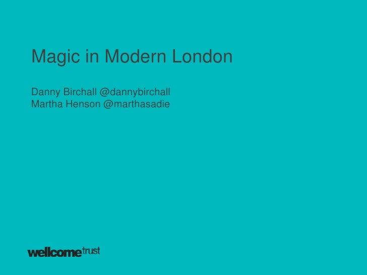 Magic in Modern LondonDanny Birchall @dannybirchallMartha Henson @marthasadie