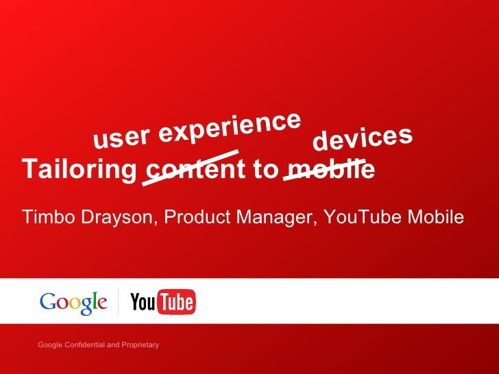 u ser experience devicesTailoring content to mobileTimbo Drayson, Product Manager, YouTube Mobile    Google Confidential a...