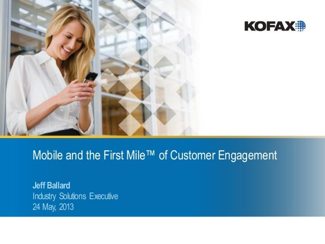 Mobile and the First Mile™ of Customer EngagementJeff BallardIndustry Solutions Executive24 May, 2013
