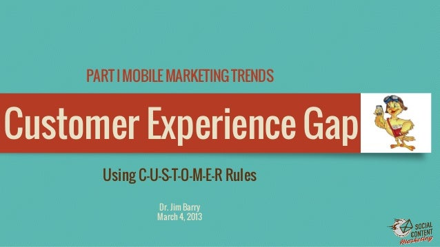 PART I MOBILE MARKETING TRENDS  Customer Experience Gap Using C-U-S-T-O-M-E-R Rules Dr. Jim Barry March 4, 2013