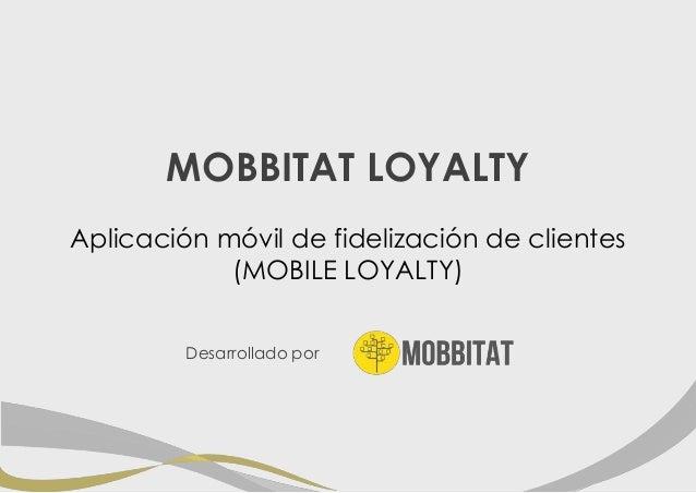 MOBBITAT LOYALTY Aplicación móvil de fidelización de clientes (MOBILE LOYALTY) Desarrollado por
