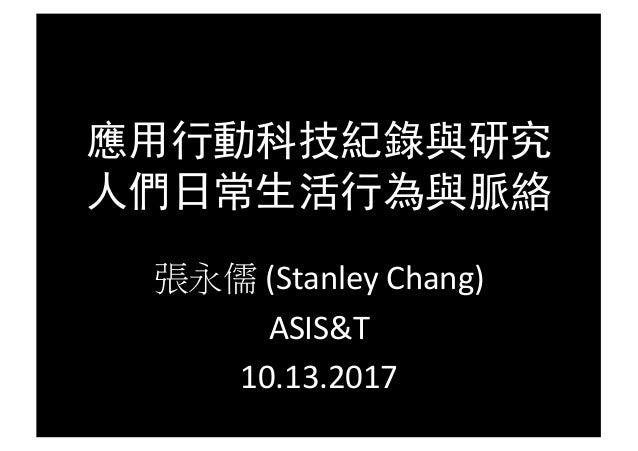 應用行動科技紀錄與研究 人們日常生活行為與脈絡 張永儒 (StanleyChang) ASIS&T 10.13.2017