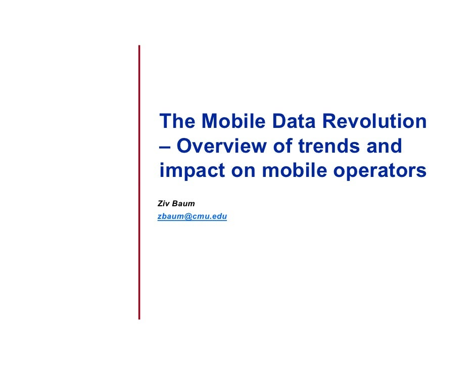 The Mobile Data Revolution – Overview of trends and impact on mobile operators Ziv Baum zbaum@cmu.edu