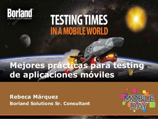 Rebeca Márquez Borland Solutions Sr. Consultant Mejores prácticas para testing de aplicaciones móviles