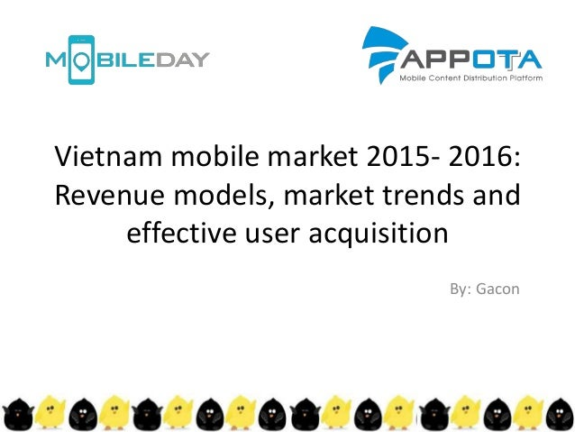 Vietnam mobile market 2015- 2016: Revenue models, market trends and effective user acquisition By: Gacon