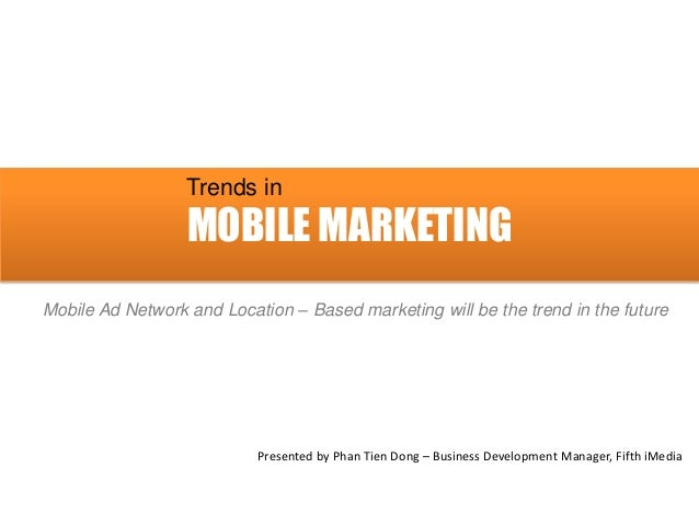 MOBILE MARKETING Trends in Mobile Ad Network and Location – Based marketing will be the trend in the future Presented by P...