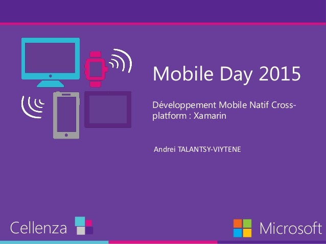 Mobile Day 2015 Développement Mobile Natif Cross- platform : Xamarin Cellenza Microsoft Andrei TALANTSY-VIYTENE