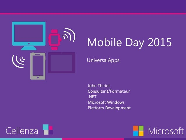 Mobile Day 2015 UniversalApps Cellenza Microsoft John Thiriet Consultant/Formateur .NET Microsoft Windows Platform Develop...