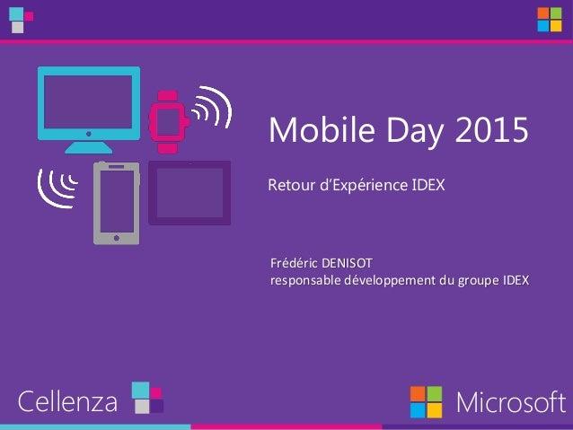 Mobile Day 2015 Retour d'Expérience IDEX Cellenza Microsoft Frédéric DENISOT responsable développement du groupe IDEX