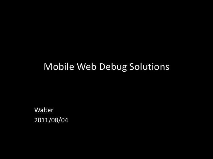 Mobile Web Debug Solutions<br />Walter<br />2011/08/04<br />