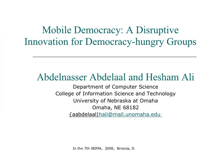 Mobile Democracy: A Disruptive Innovation for Democracy-hungry Groups Abdelnasser Abdelaal and Hesham Ali Department of Co...