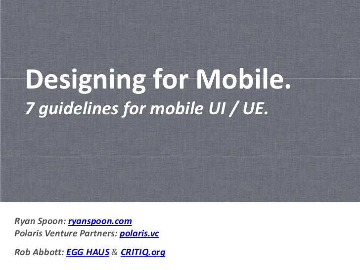 Designing for Mobile.  7 guidelines for mobile UI / UE.Ryan Spoon: ryanspoon.comPolaris Venture Partners: polaris.vcRob Ab...