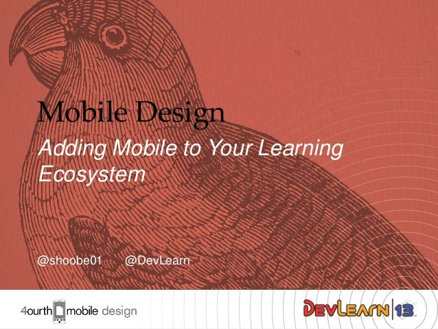 Mobile Design Adding Mobile to Your Learning Ecosystem  @shoobe01  @DevLearn  1